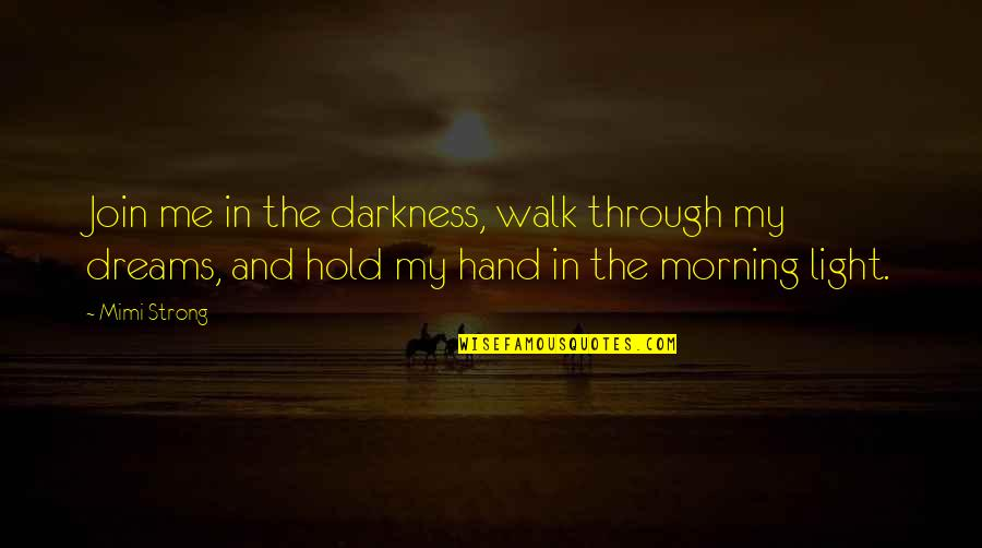 Morning Light Quotes By Mimi Strong: Join me in the darkness, walk through my
