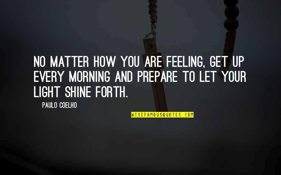Morning Light Quotes By Paulo Coelho: No matter how you are feeling, get up