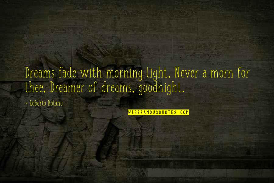 Morning Light Quotes By Roberto Bolano: Dreams fade with morning light, Never a morn
