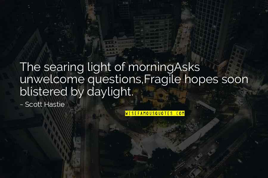 Morning Light Quotes By Scott Hastie: The searing light of morningAsks unwelcome questions,Fragile hopes