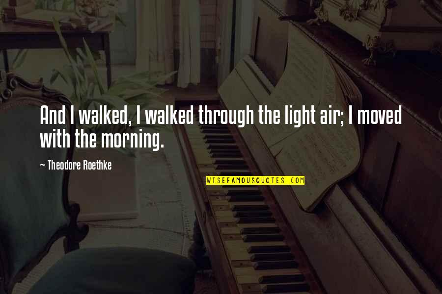 Morning Light Quotes By Theodore Roethke: And I walked, I walked through the light
