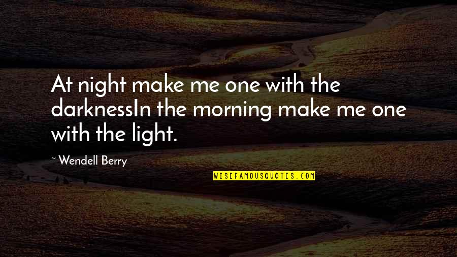 Morning Light Quotes By Wendell Berry: At night make me one with the darknessIn