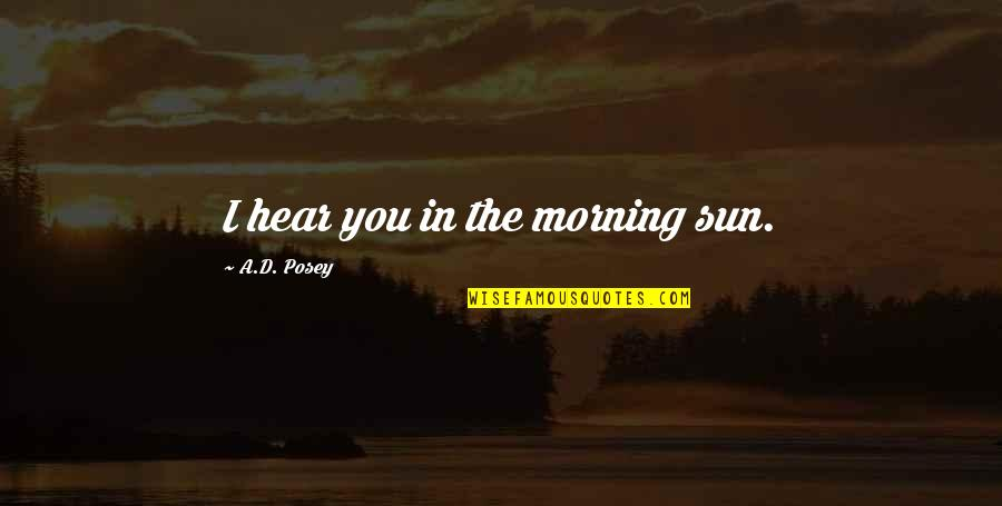 Morning Sun Quotes By A.D. Posey: I hear you in the morning sun.
