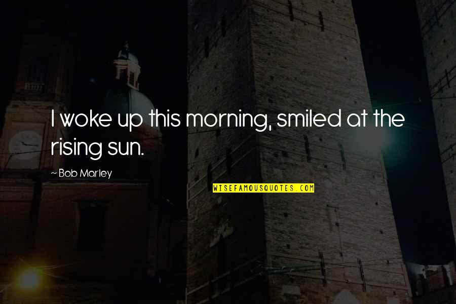 Morning Sun Quotes By Bob Marley: I woke up this morning, smiled at the