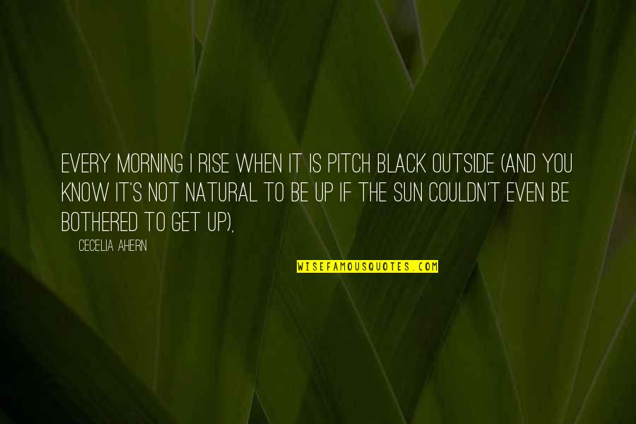 Morning Sun Quotes By Cecelia Ahern: Every morning I rise when it is pitch
