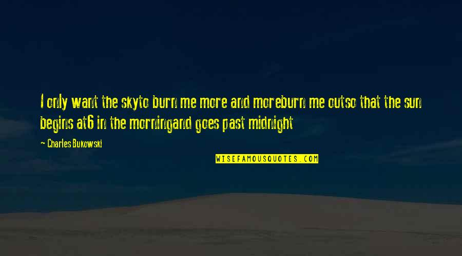 Morning Sun Quotes By Charles Bukowski: I only want the skyto burn me more