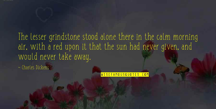 Morning Sun Quotes By Charles Dickens: The lesser grindstone stood alone there in the