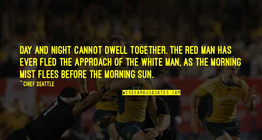 Morning Sun Quotes By Chief Seattle: Day and night cannot dwell together. The Red