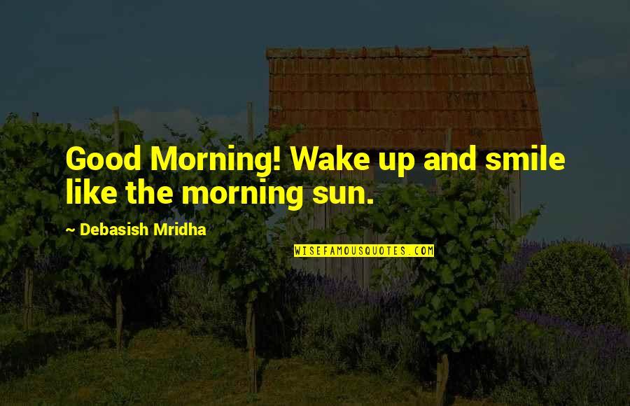 Morning Sun Quotes By Debasish Mridha: Good Morning! Wake up and smile like the