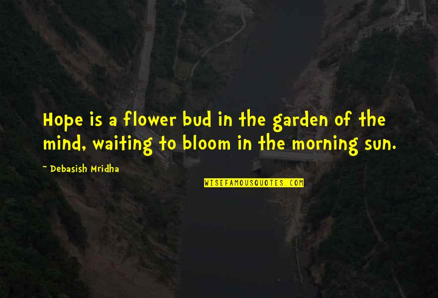 Morning Sun Quotes By Debasish Mridha: Hope is a flower bud in the garden