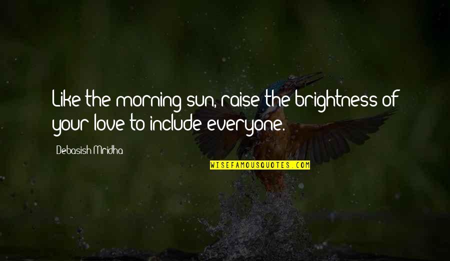 Morning Sun Quotes By Debasish Mridha: Like the morning sun, raise the brightness of
