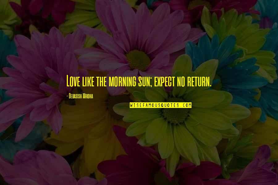 Morning Sun Quotes By Debasish Mridha: Love like the morning sun; expect no return.