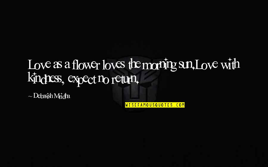 Morning Sun Quotes By Debasish Mridha: Love as a flower loves the morning sun.Love