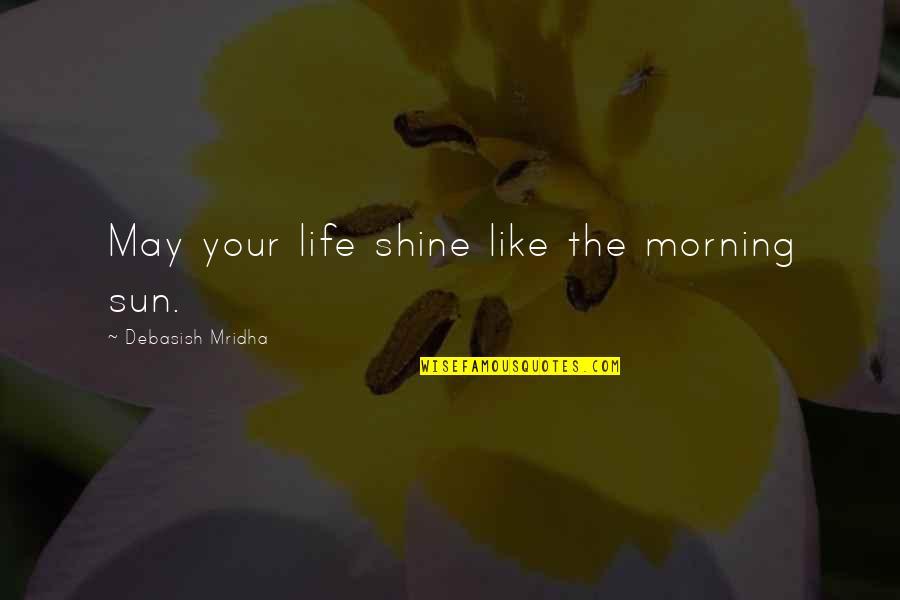 Morning Sun Quotes By Debasish Mridha: May your life shine like the morning sun.