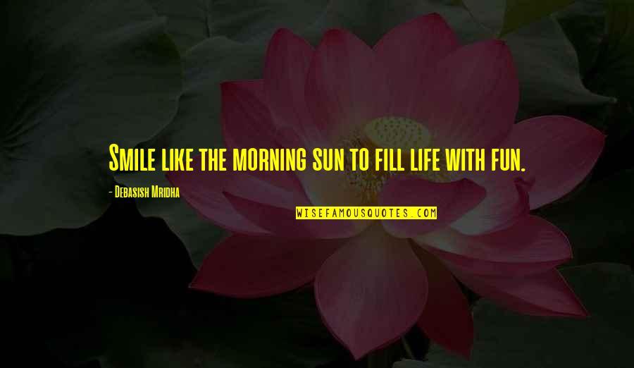 Morning Sun Quotes By Debasish Mridha: Smile like the morning sun to fill life