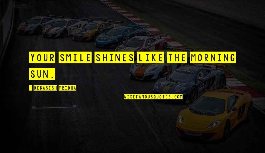 Morning Sun Quotes By Debasish Mridha: Your smile shines like the morning sun.
