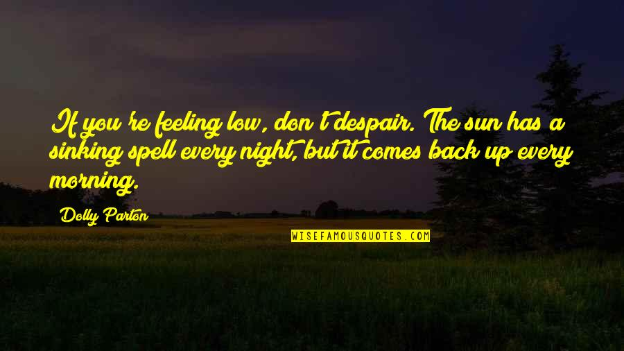 Morning Sun Quotes By Dolly Parton: If you're feeling low, don't despair. The sun