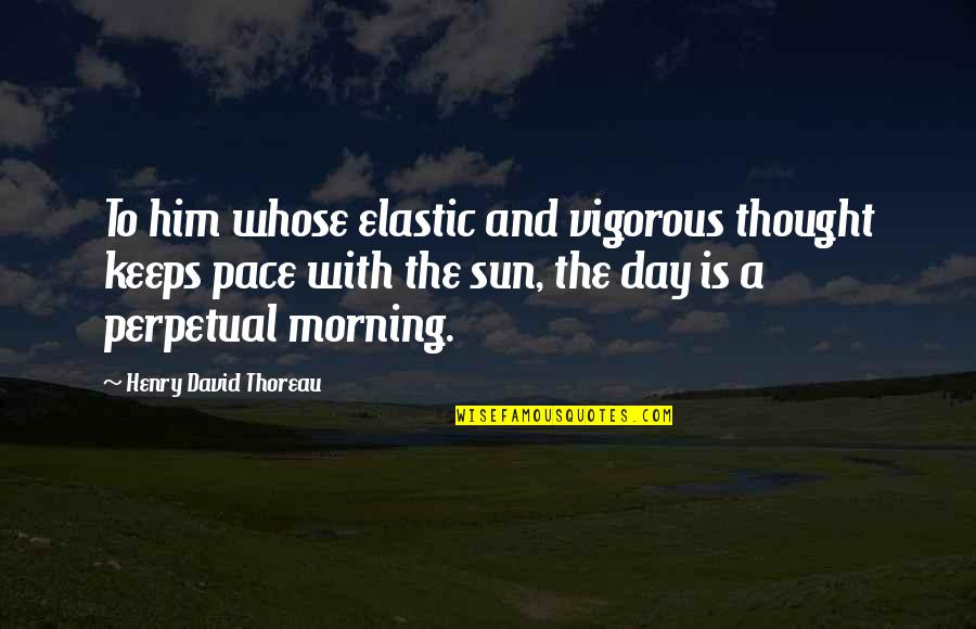 Morning Sun Quotes By Henry David Thoreau: To him whose elastic and vigorous thought keeps