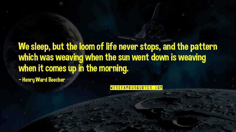 Morning Sun Quotes By Henry Ward Beecher: We sleep, but the loom of life never
