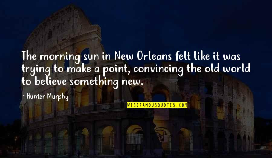 Morning Sun Quotes By Hunter Murphy: The morning sun in New Orleans felt like