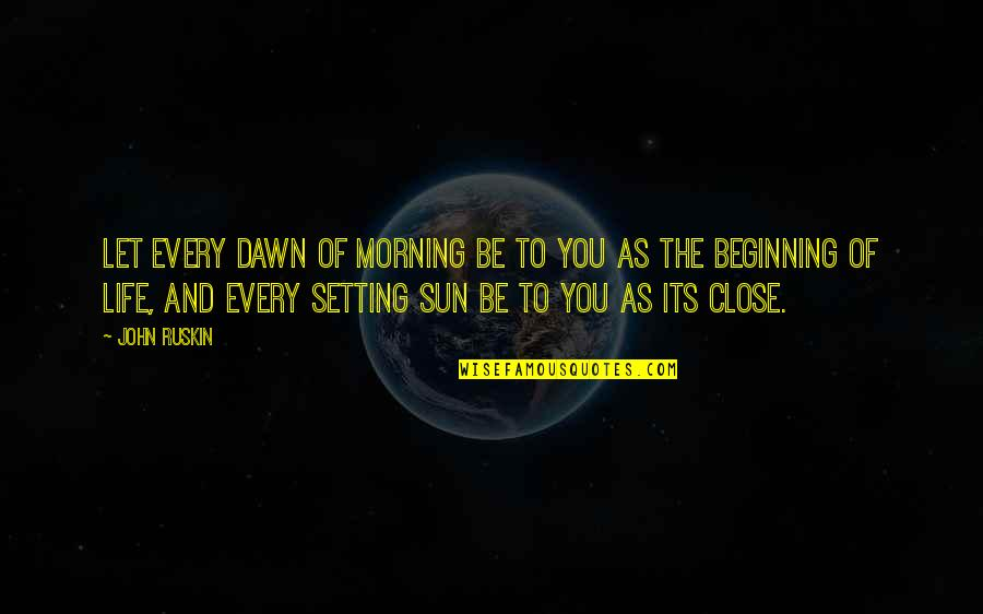 Morning Sun Quotes By John Ruskin: Let every dawn of morning be to you