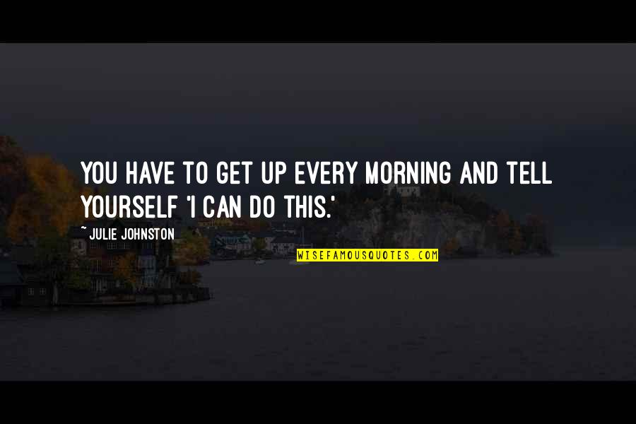 Morning Sun Quotes By Julie Johnston: You have to get up every morning and