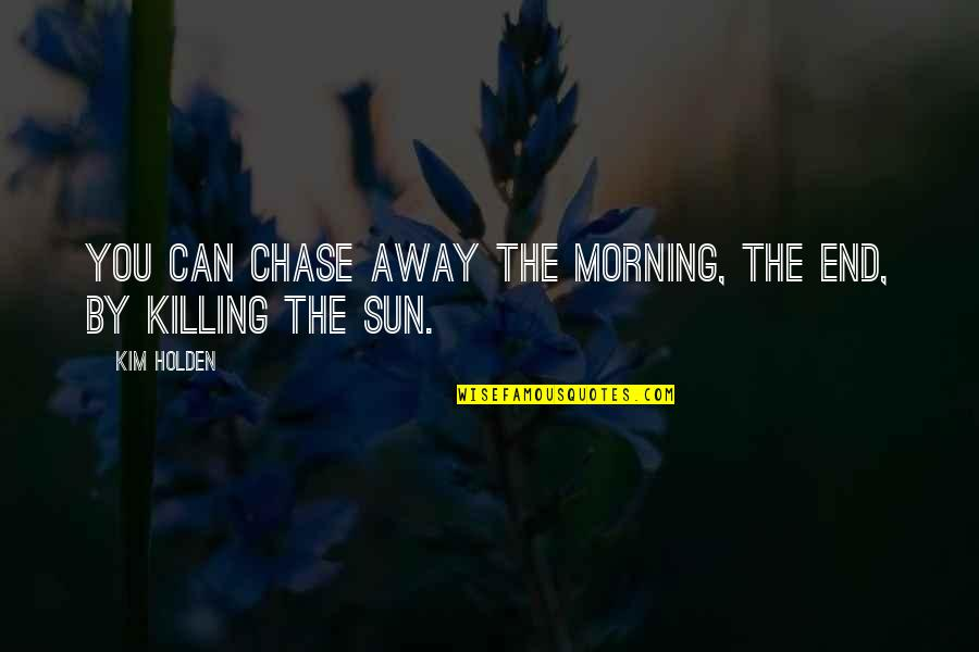 Morning Sun Quotes By Kim Holden: You can chase away the morning, the end,