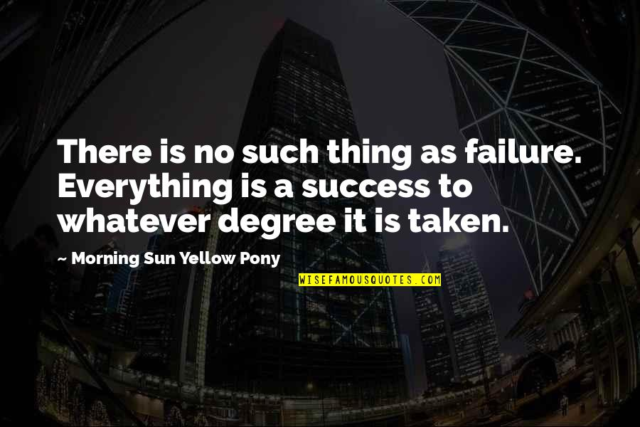 Morning Sun Quotes By Morning Sun Yellow Pony: There is no such thing as failure. Everything