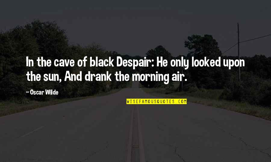 Morning Sun Quotes By Oscar Wilde: In the cave of black Despair: He only
