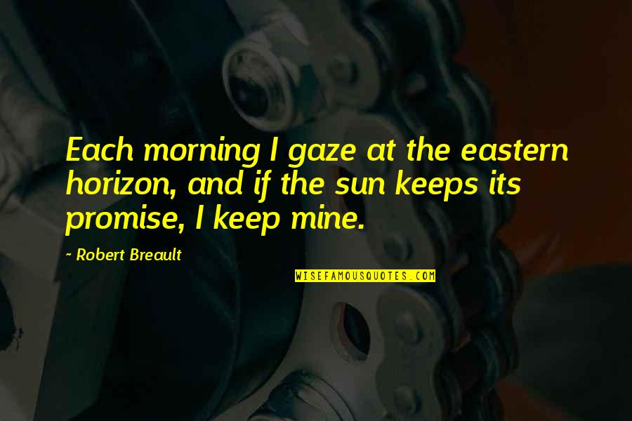 Morning Sun Quotes By Robert Breault: Each morning I gaze at the eastern horizon,