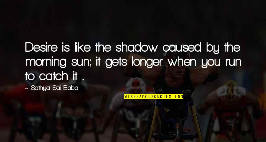 Morning Sun Quotes By Sathya Sai Baba: Desire is like the shadow caused by the