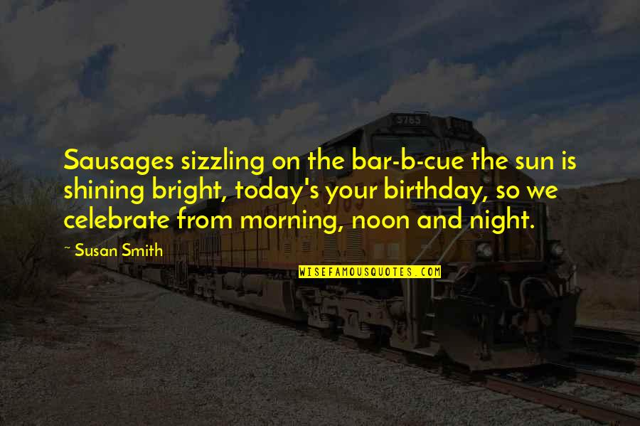 Morning Sun Quotes By Susan Smith: Sausages sizzling on the bar-b-cue the sun is