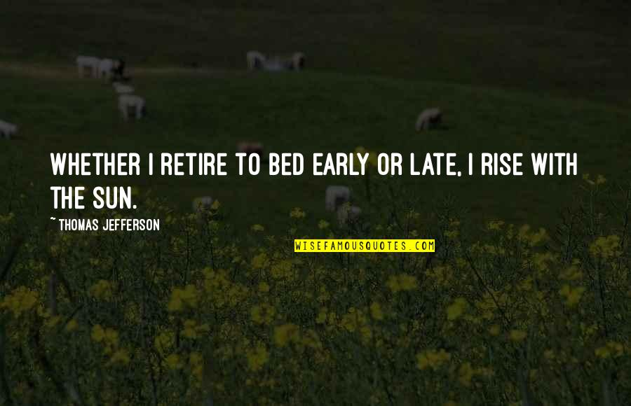 Morning Sun Quotes By Thomas Jefferson: Whether I retire to bed early or late,