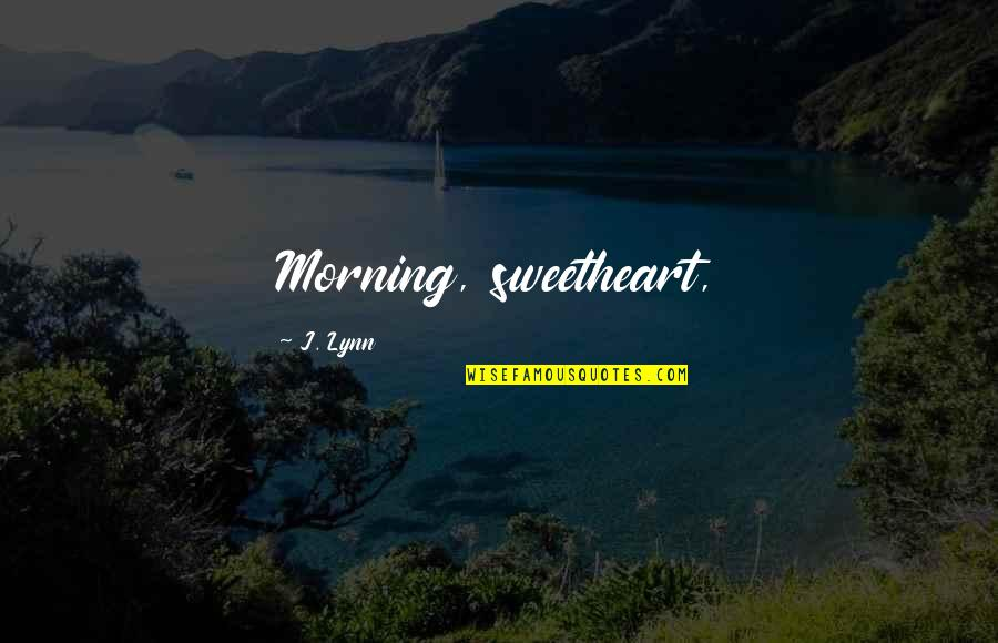 Morning Sweetheart Quotes By J. Lynn: Morning, sweetheart,