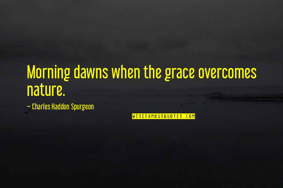 Morning With Nature Quotes By Charles Haddon Spurgeon: Morning dawns when the grace overcomes nature.