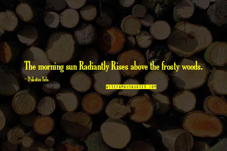 Morning With Nature Quotes By Dakotsu Iida: The morning sun Radiantly Rises above the frosty