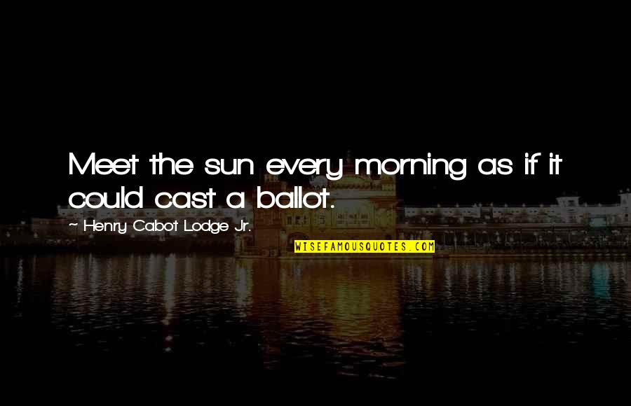 Morning With Nature Quotes By Henry Cabot Lodge Jr.: Meet the sun every morning as if it