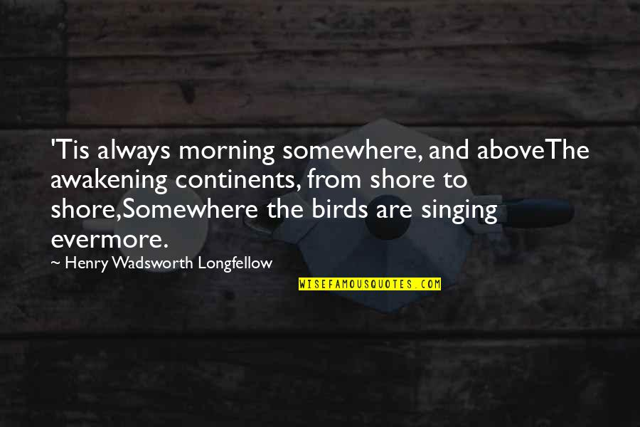 Morning With Nature Quotes By Henry Wadsworth Longfellow: 'Tis always morning somewhere, and aboveThe awakening continents,