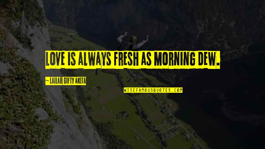 Morning With Nature Quotes By Lailah Gifty Akita: Love is always fresh as morning dew.