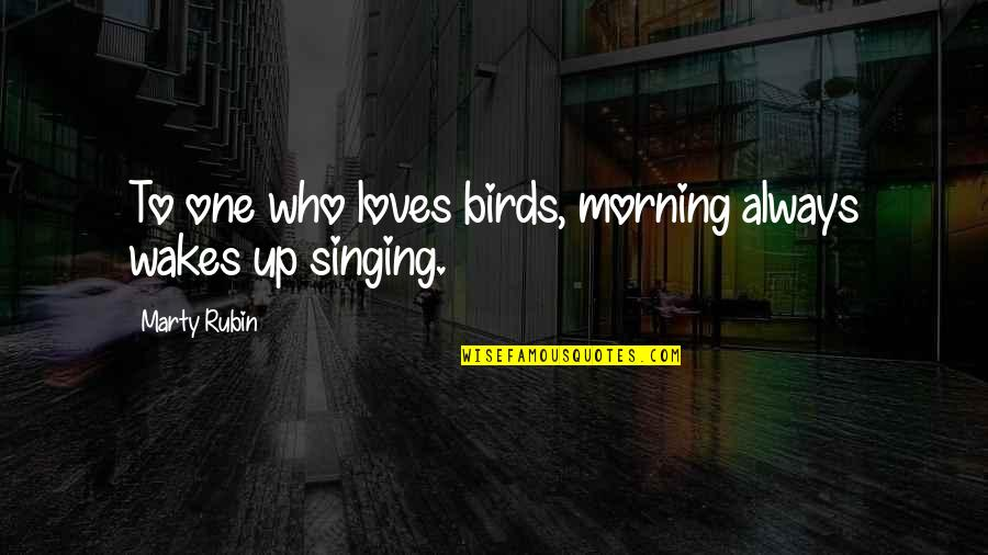 Morning With Nature Quotes By Marty Rubin: To one who loves birds, morning always wakes