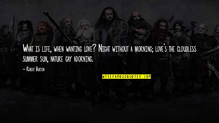 Morning With Nature Quotes By Robert Burton: What is life, when wanting love? Night without