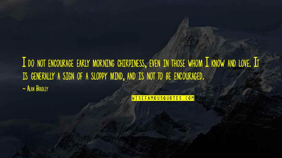 Mornings And Love Quotes By Alan Bradley: I do not encourage early morning chirpiness, even