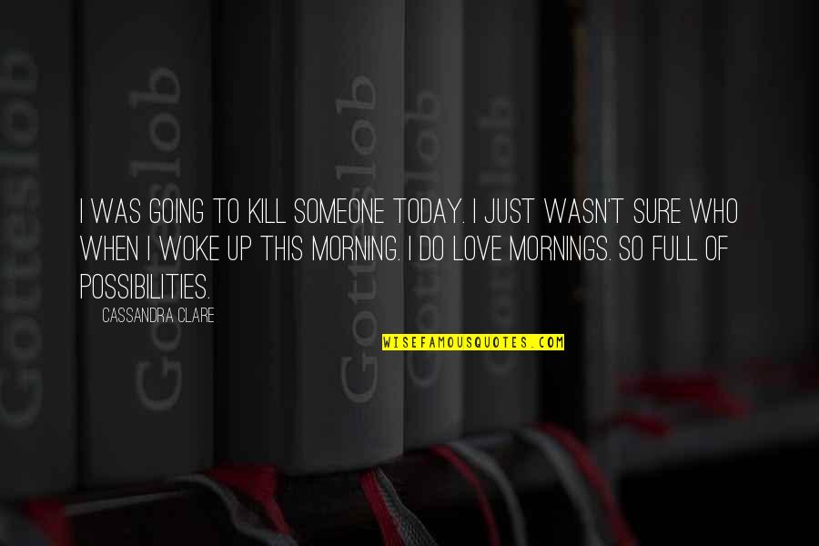 Mornings And Love Quotes By Cassandra Clare: I was going to kill someone today. I