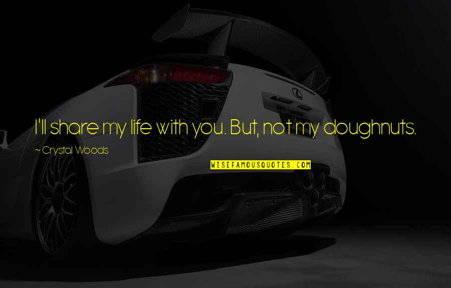 Mornings And Love Quotes By Crystal Woods: I'll share my life with you. But, not