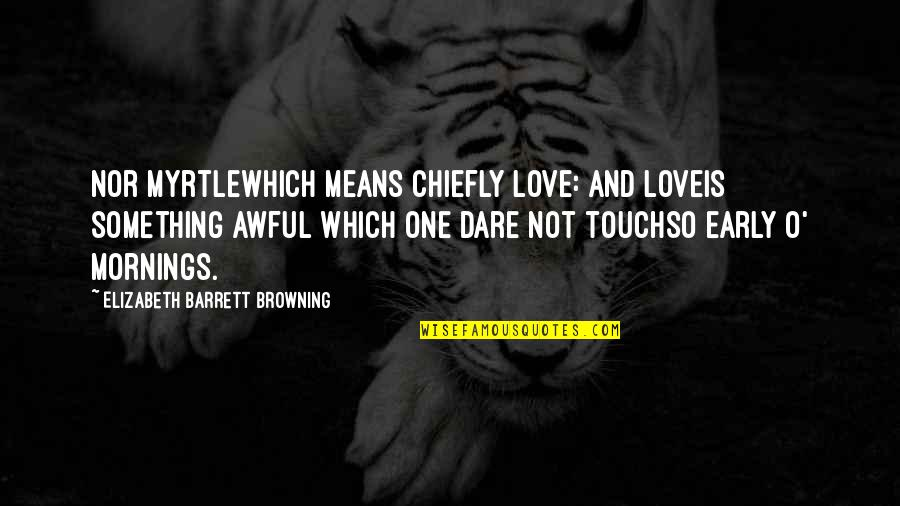 Mornings And Love Quotes By Elizabeth Barrett Browning: Nor myrtlewhich means chiefly love: and loveIs something