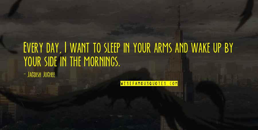 Mornings And Love Quotes By Jagdish Joghee: Every day, I want to sleep in your