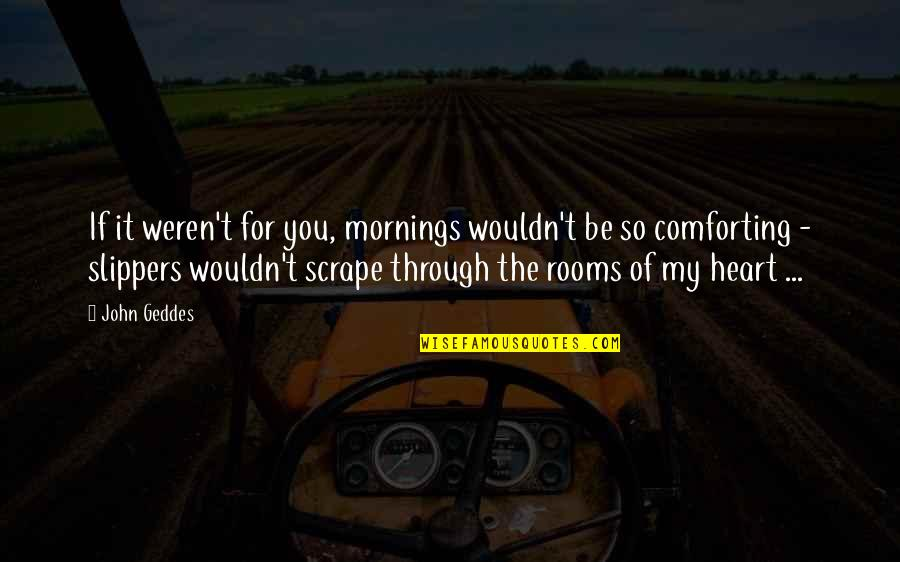 Mornings And Love Quotes By John Geddes: If it weren't for you, mornings wouldn't be