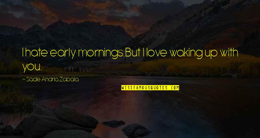 Mornings And Love Quotes By Sade Andria Zabala: I hate early mornings.But I love waking up