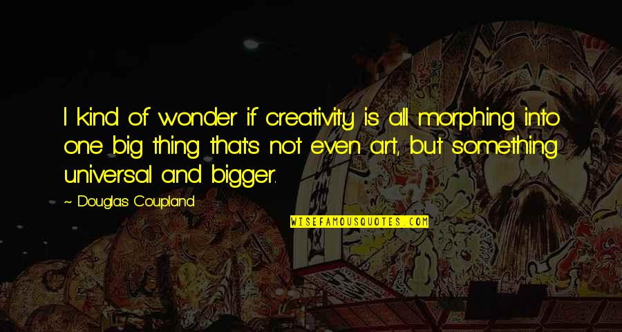 Morphing Quotes By Douglas Coupland: I kind of wonder if creativity is all
