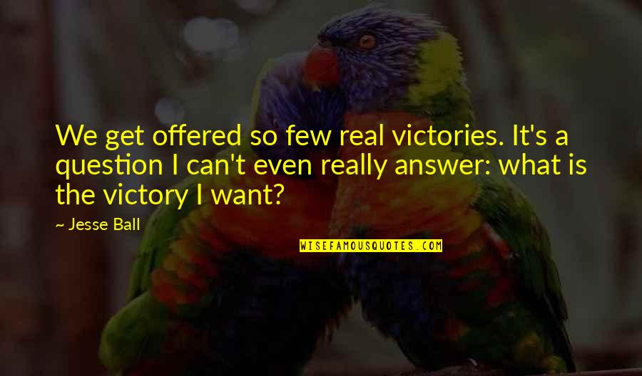 Morphing Quotes By Jesse Ball: We get offered so few real victories. It's
